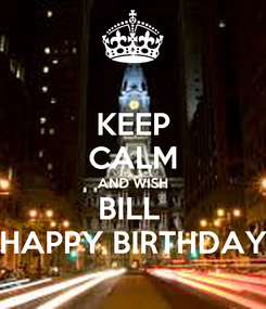 Poster: KEEP CALM AND WISH BILL  HAPPY BIRTHDAY