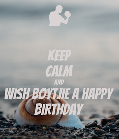 Poster: KEEP CALM AND Wish boytjie a happy Birthday