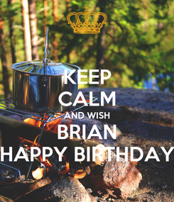 Poster: KEEP CALM AND WISH BRIAN HAPPY BIRTHDAY