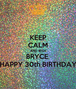 Poster: KEEP CALM AND WISH BRYCE  HAPPY 30th BIRTHDAY