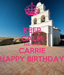 Poster: KEEP CALM AND WISH CARRIE HAPPY BIRTHDAY