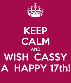 Poster: KEEP CALM AND WISH  CASSY A  HAPPY 17th!