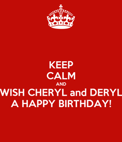 Poster: KEEP CALM AND WISH CHERYL and DERYL A HAPPY BIRTHDAY!