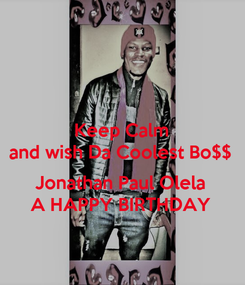 Poster: Keep Calm and wish Da Coolest Bo$$  Jonathan Paul Olela A HAPPY BIRTHDAY