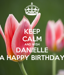 Poster: KEEP CALM AND WISH DANIELLE A HAPPY BIRTHDAY
