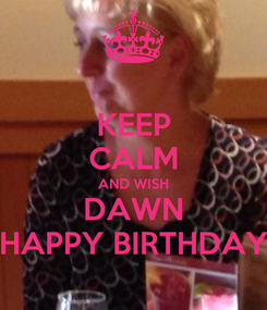 Poster: KEEP CALM AND WISH DAWN HAPPY BIRTHDAY