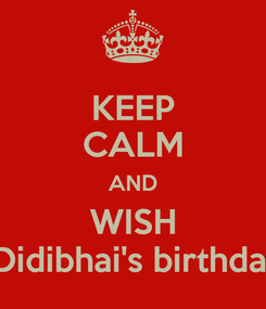 Poster: KEEP CALM AND WISH  Didibhai's birthday