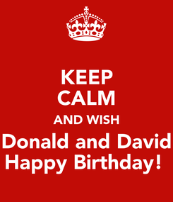 Poster: KEEP CALM AND WISH Donald and David Happy Birthday!
