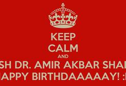 Poster: KEEP CALM AND WISH DR. AMIR AKBAR SHAIKH HAPPY BIRTHDAAAAAY! :D