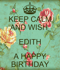 Poster: KEEP CALM AND WISH  EDITH A HAPPY BIRTHDAY