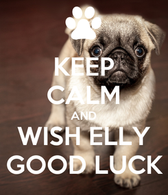 Poster: KEEP CALM AND WISH ELLY GOOD LUCK