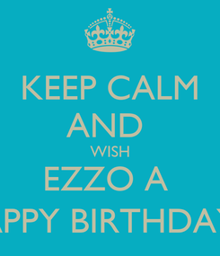 Poster: KEEP CALM AND  WISH EZZO A  HAPPY BIRTHDAY :)