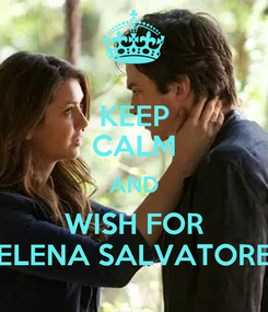 Poster: KEEP CALM AND WISH FOR ELENA SALVATORE