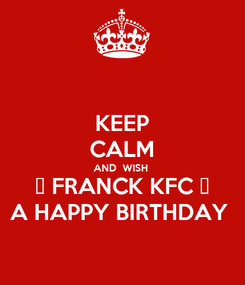 Poster: KEEP CALM AND  WISH  🔥 FRANCK KFC 🔥 A HAPPY BIRTHDAY