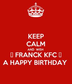 Poster: KEEP CALM AND  WISH  🔥 FRANCK KFC 🔥 A HAPPY BIRTHDAY