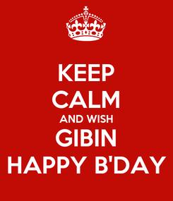 Poster: KEEP CALM AND WISH GIBIN HAPPY B'DAY