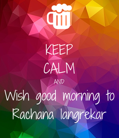 Poster: KEEP CALM AND Wish good morning to Rachana langrekar
