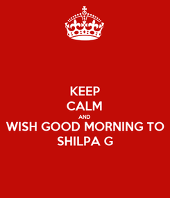 Poster: KEEP CALM AND WISH GOOD MORNING TO SHILPA G