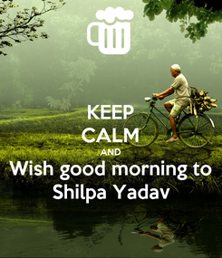 Poster: KEEP CALM AND Wish good morning to Shilpa Yadav