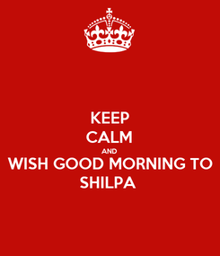 Poster: KEEP CALM AND WISH GOOD MORNING TO SHILPA