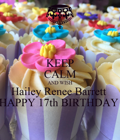 Poster: KEEP CALM AND WISH Hailey Renee Barrett  HAPPY 17th BIRTHDAY