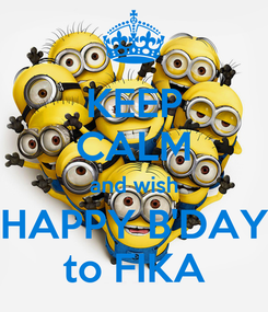 Poster: KEEP CALM and wish HAPPY B'DAY to FIKA