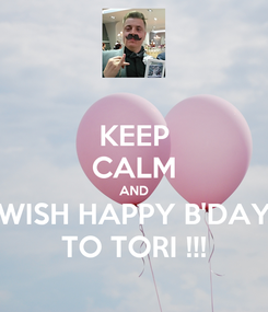 Poster: KEEP CALM AND WISH HAPPY B'DAY TO TORI !!!