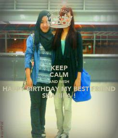 Poster: KEEP CALM AND WISH HAPPY BIRTHDAY MY BEST FRIEND SHAHIRA !