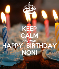 Poster: KEEP CALM AND WISH HAPPY  BIRTHDAY NONI