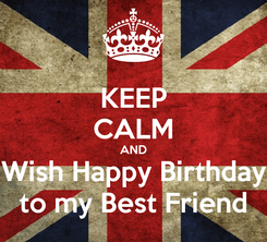Poster: KEEP CALM AND Wish Happy Birthday to my Best Friend