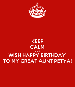 Poster: KEEP CALM AND WISH HAPPY BIRTHDAY TO MY GREAT AUNT PETYA!