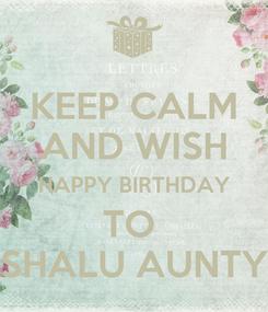 Poster: KEEP CALM AND WISH HAPPY BIRTHDAY TO  SHALU AUNTY