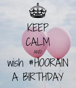 Poster: KEEP CALM AND wish #HOORAIN A BIRTHDAY