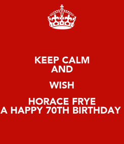 Poster: KEEP CALM AND WISH HORACE FRYE A HAPPY 70TH BIRTHDAY