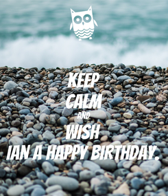 Poster: KEEP CALM AND WISH  IAN A HAPPY BIRTHDAY.