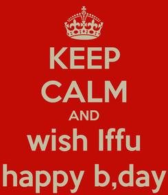 Poster: KEEP CALM AND wish Iffu happy b,day