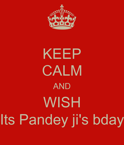 Poster: KEEP CALM AND WISH Its Pandey ji's bday