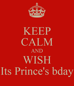 Poster: KEEP CALM AND WISH Its Prince's bday