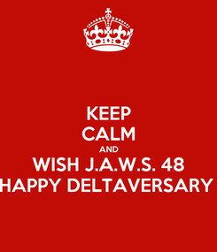 Poster: KEEP CALM AND WISH J.A.W.S. 48 HAPPY DELTAVERSARY