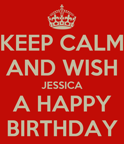 Poster: KEEP CALM AND WISH JESSICA A HAPPY BIRTHDAY