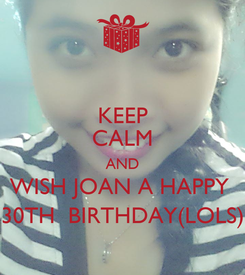 Poster: KEEP CALM AND WISH JOAN A HAPPY  30TH  BIRTHDAY(LOLS)