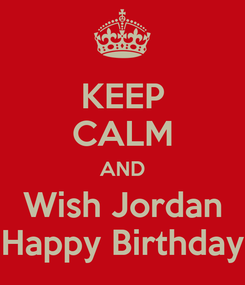Poster: KEEP CALM AND Wish Jordan Happy Birthday