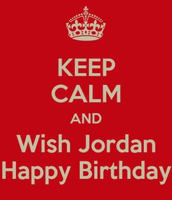 Poster: KEEP CALM AND Wish Jordan Happy Birthday
