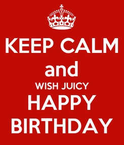 Poster: KEEP CALM and WISH JUICY HAPPY BIRTHDAY