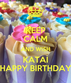 Poster: KEEP CALM AND WISH KATAI HAPPY BIRTHDAY