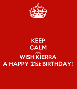 Poster: KEEP CALM AND WISH KIERRA A HAPPY 21st BIRTHDAY!