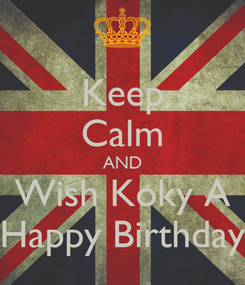 Poster: Keep Calm AND Wish Koky A Happy Birthday