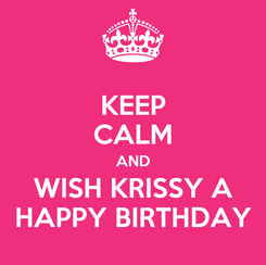 Poster: KEEP CALM AND WISH KRISSY A HAPPY BIRTHDAY