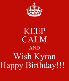 Poster: KEEP CALM AND Wish Kyran Happy Birthday!!!