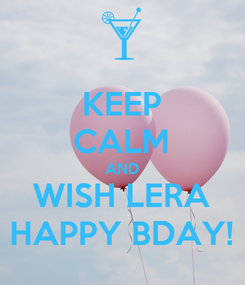 Poster: KEEP CALM AND WISH LERA HAPPY BDAY!